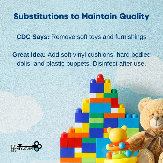 Keep the children and child care staff safe! Substitutions to maintain quality in child care settings: CDC: remove soft toys and furnishings Great idea: Add soft vinyl cushions, hard bodied dolls, and plastic puppets. Disinfect after use.